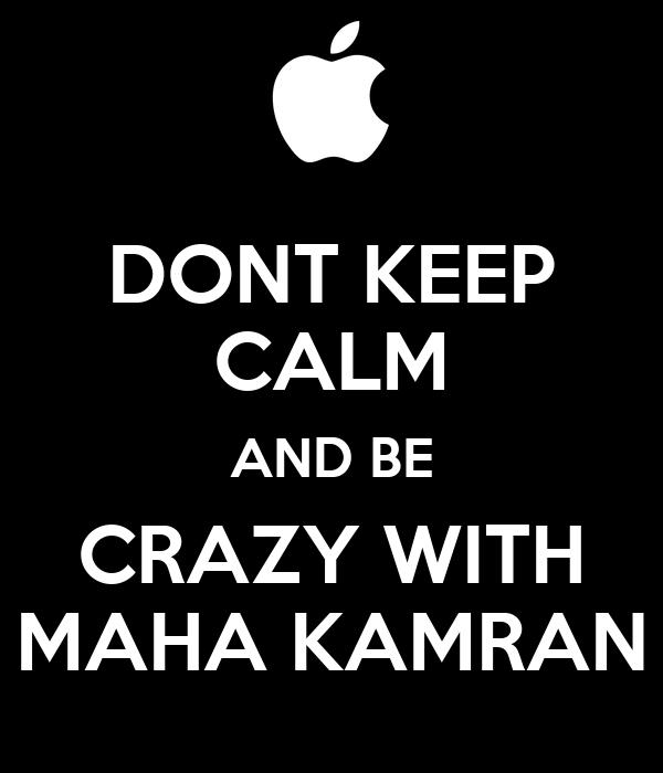 DONT KEEP CALM AND BE CRAZY WITH MAHA KAMRAN