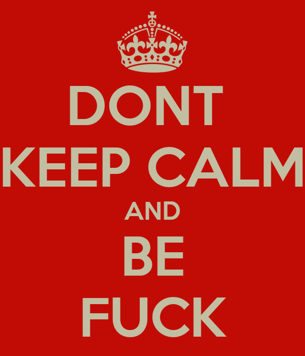 DONT  KEEP CALM AND BE FUCK