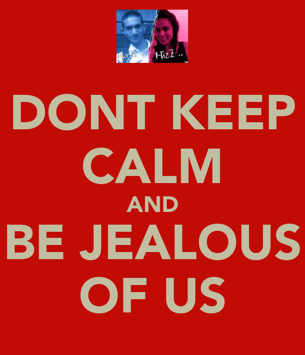 DONT KEEP CALM AND BE JEALOUS OF US