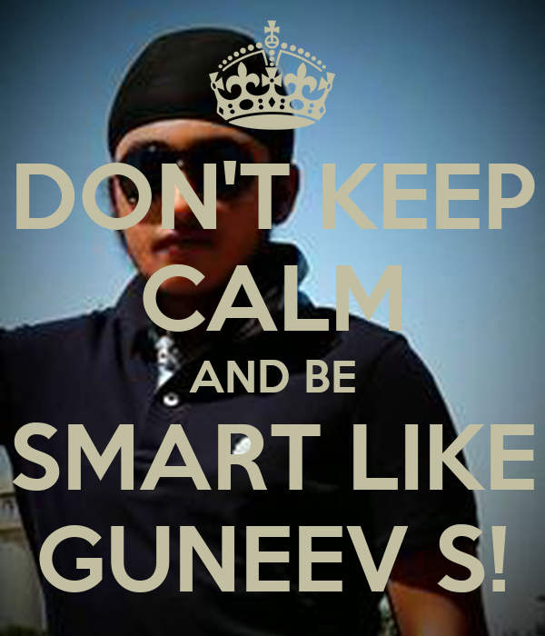 DON'T KEEP CALM AND BE SMART LIKE GUNEEV S!