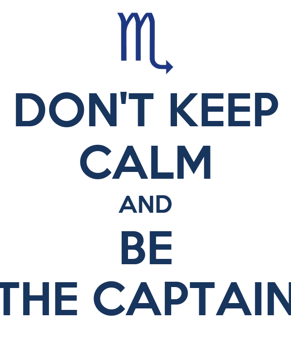 DON'T KEEP CALM AND BE THE CAPTAIN