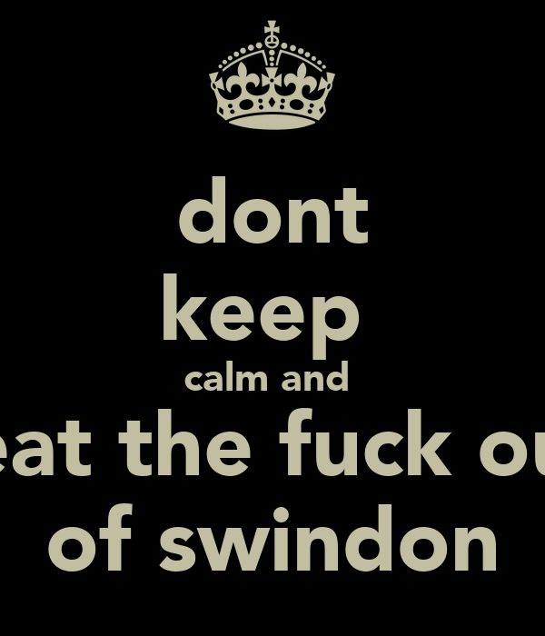 dont keep  calm and  Beat the fuck out  of swindon