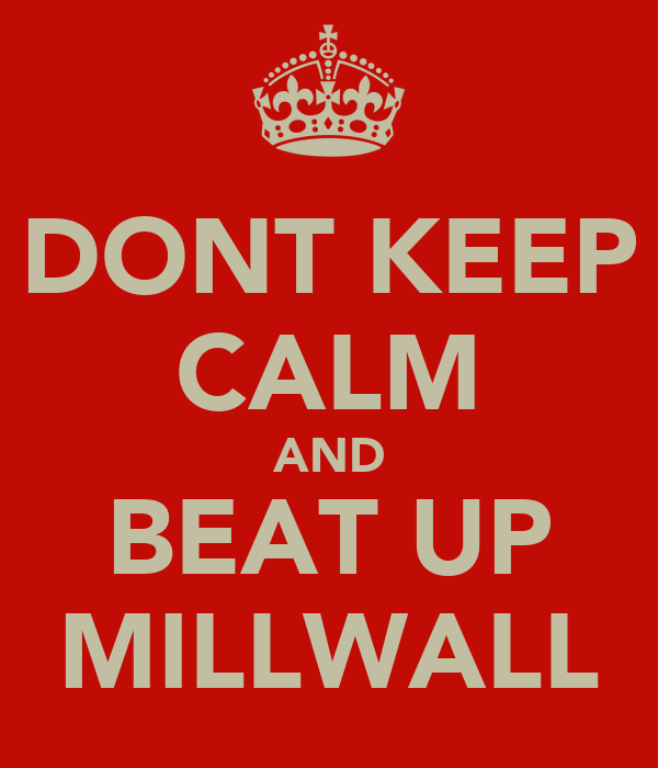 DONT KEEP CALM AND BEAT UP MILLWALL