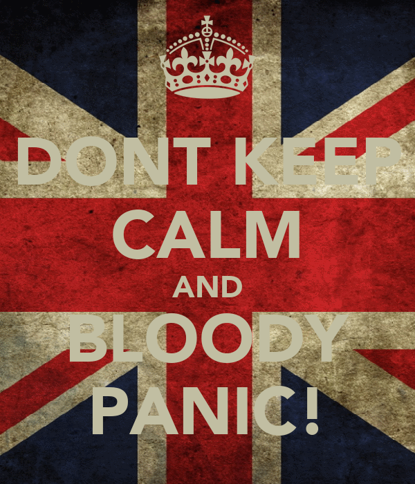 DONT KEEP CALM AND BLOODY PANIC!