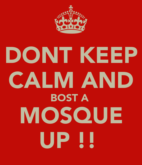 DONT KEEP CALM AND BOST A  MOSQUE UP !!