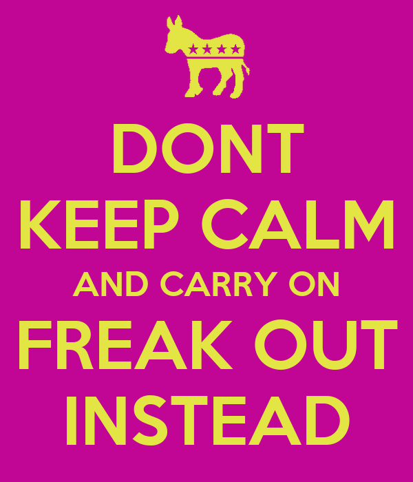 DONT KEEP CALM AND CARRY ON FREAK OUT INSTEAD