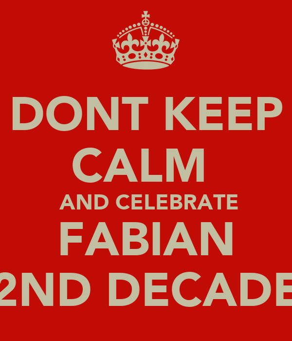 DONT KEEP CALM   AND CELEBRATE FABIAN  2ND DECADE