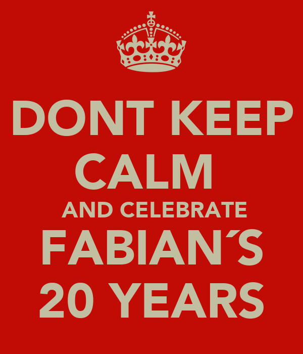 DONT KEEP CALM   AND CELEBRATE FABIAN´S  20 YEARS