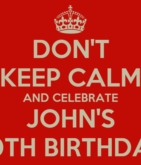 DON'T KEEP CALM AND CELEBRATE JOHN'S 40TH BIRTHDAY