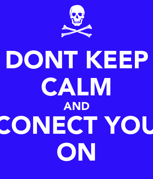 DONT KEEP CALM AND CONECT YOU ON