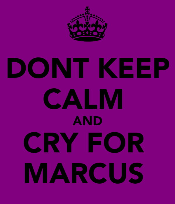 DONT KEEP CALM  AND CRY FOR  MARCUS