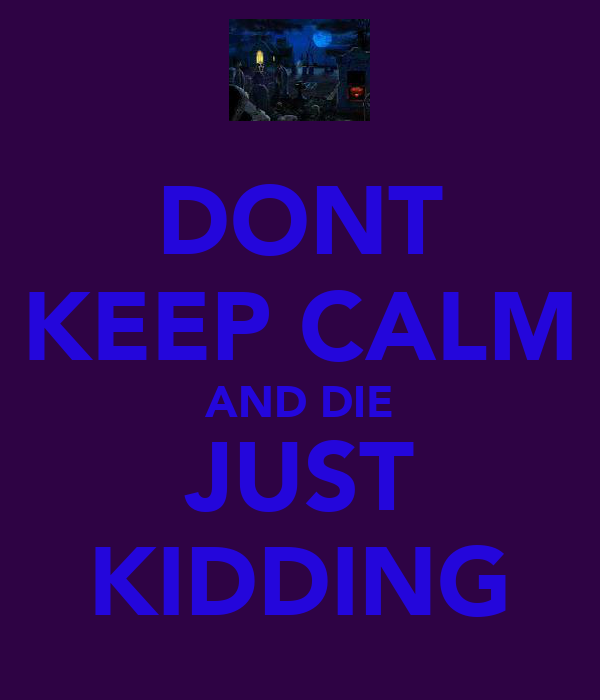 DONT KEEP CALM AND DIE JUST KIDDING
