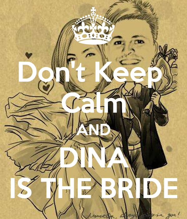 Don't Keep  Calm AND DINA IS THE BRIDE
