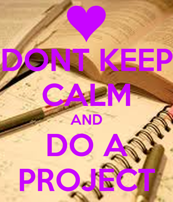 DONT KEEP CALM AND DO A PROJECT
