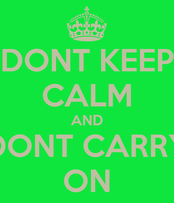 DONT KEEP CALM AND DONT CARRY ON