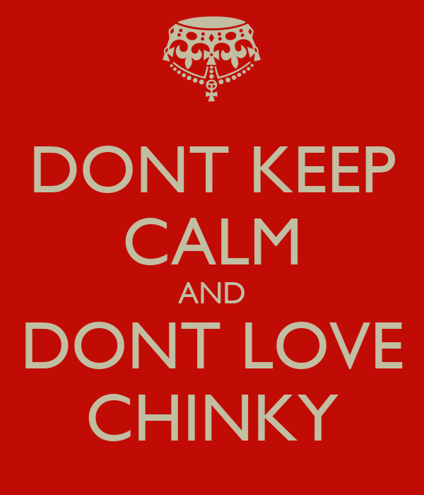 DONT KEEP CALM AND DONT LOVE CHINKY