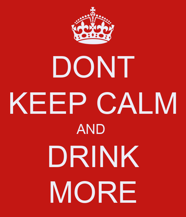 DONT KEEP CALM AND  DRINK MORE