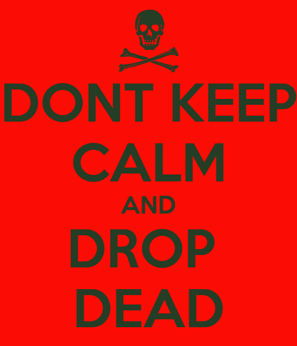 DONT KEEP CALM AND DROP  DEAD