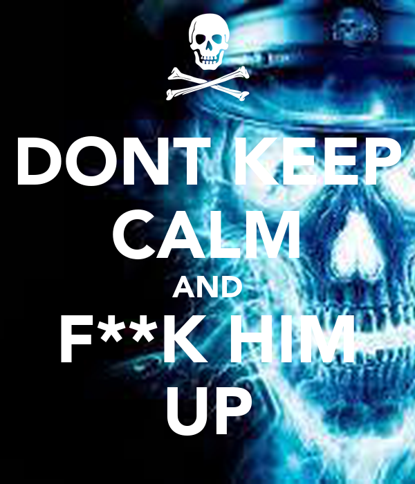 DONT KEEP CALM AND F**K HIM UP