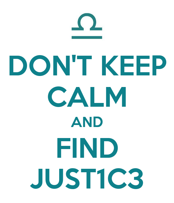 DON'T KEEP CALM AND FIND JUST1C3