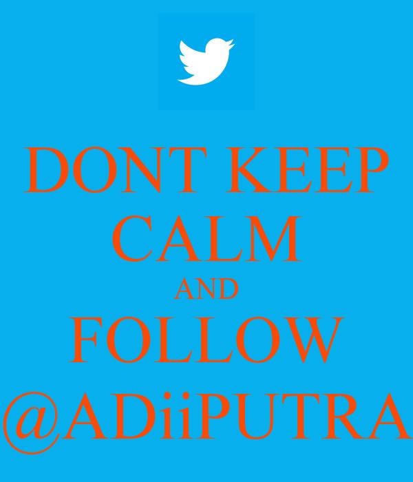 DONT KEEP CALM AND FOLLOW @ADiiPUTRA