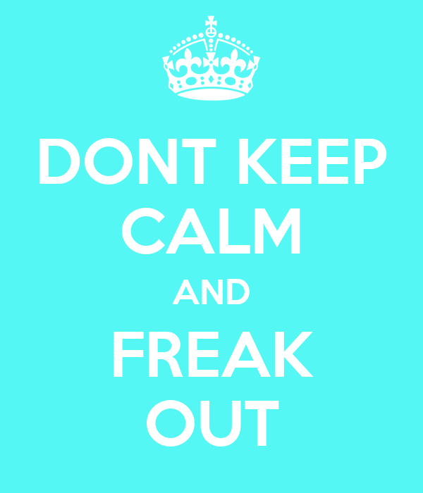 DONT KEEP CALM AND FREAK OUT
