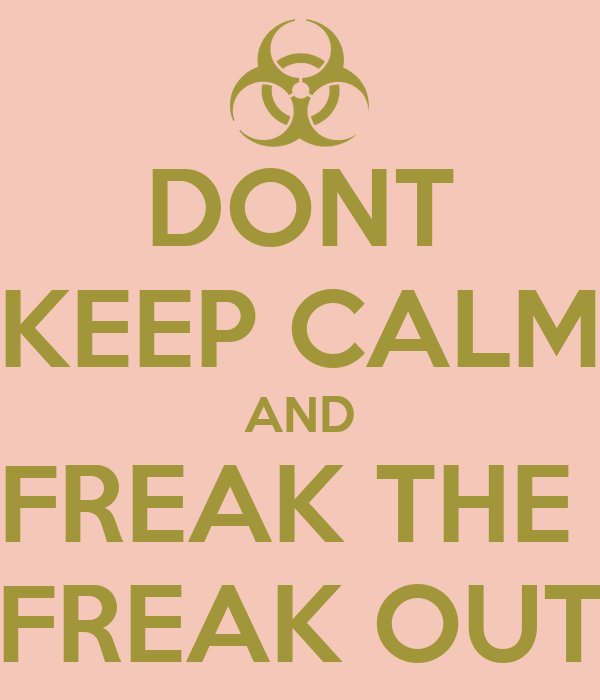 DONT KEEP CALM AND FREAK THE  FREAK OUT