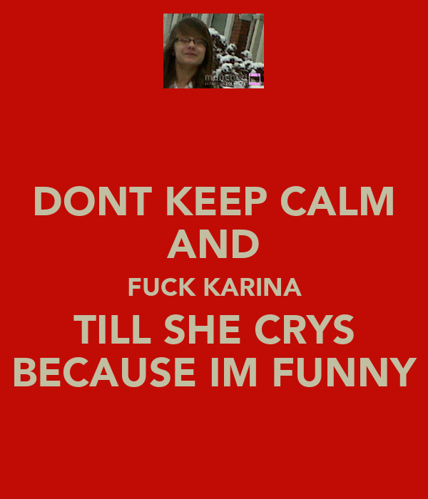 DONT KEEP CALM AND FUCK KARINA TILL SHE CRYS BECAUSE IM FUNNY