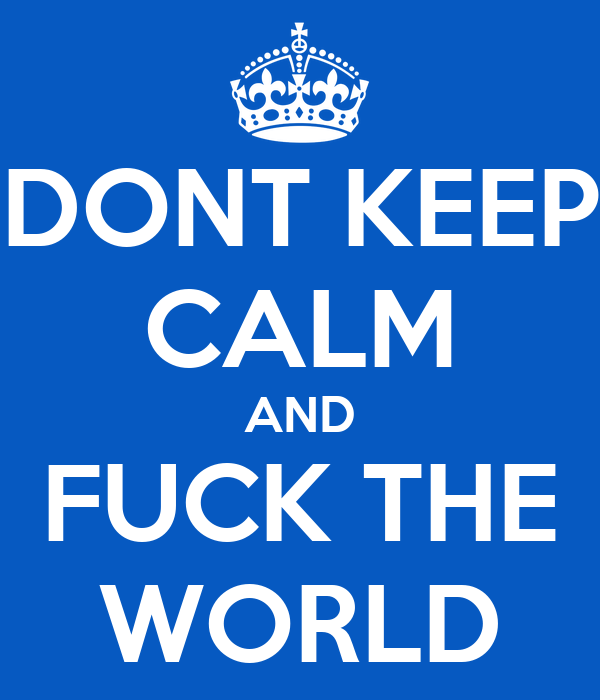 DONT KEEP CALM AND FUCK THE WORLD
