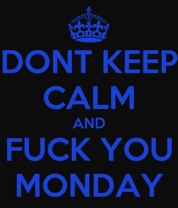 DONT KEEP CALM AND FUCK YOU MONDAY