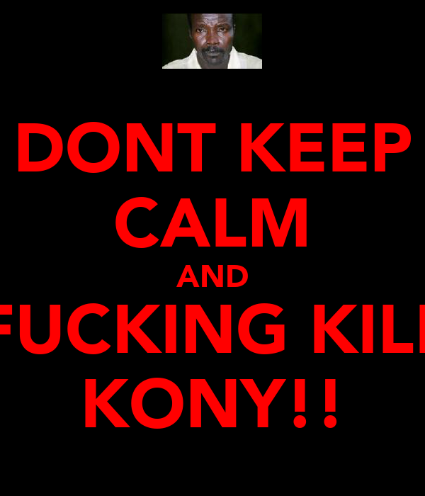 DONT KEEP CALM AND FUCKING KILL KONY!!