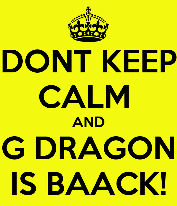 DONT KEEP CALM  AND G DRAGON IS BAACK!