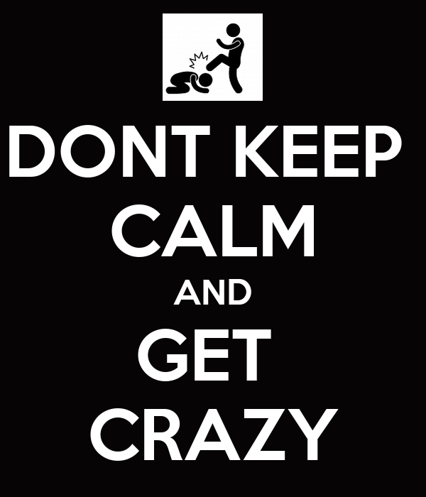 DONT KEEP  CALM AND GET  CRAZY