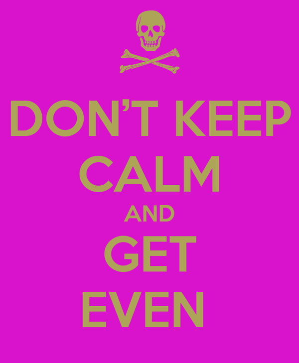 DON'T KEEP CALM AND GET EVEN