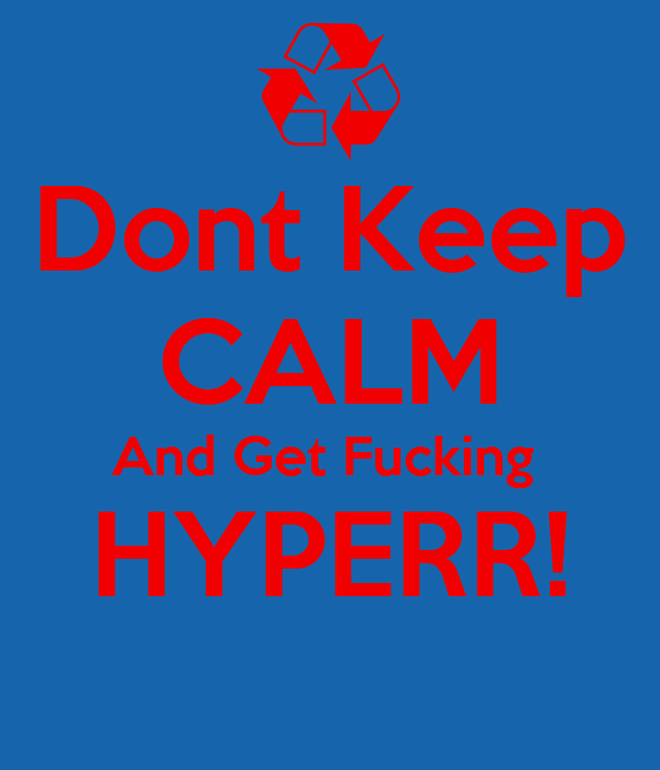 Dont Keep CALM And Get Fucking  HYPERR!