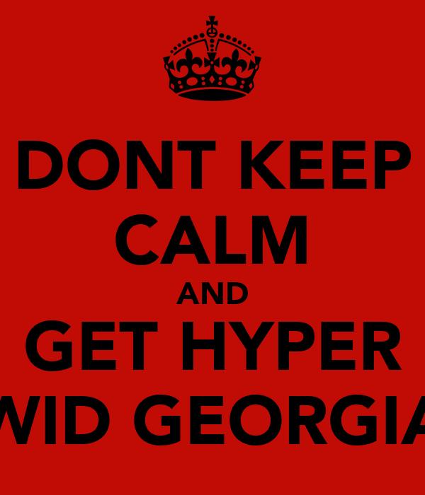 DONT KEEP CALM AND GET HYPER WID GEORGIA