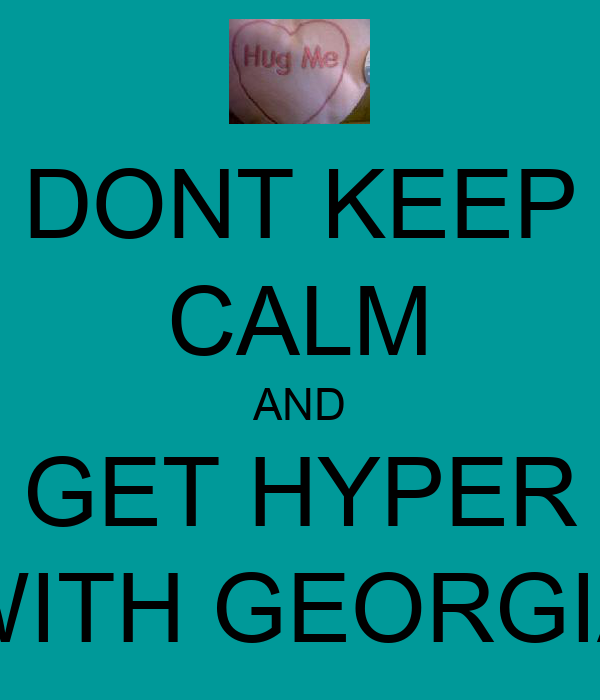 DONT KEEP CALM AND GET HYPER WITH GEORGIA
