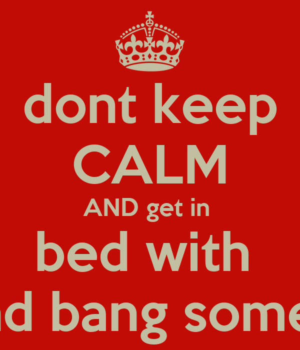 dont keep CALM AND get in  bed with  and bang some1