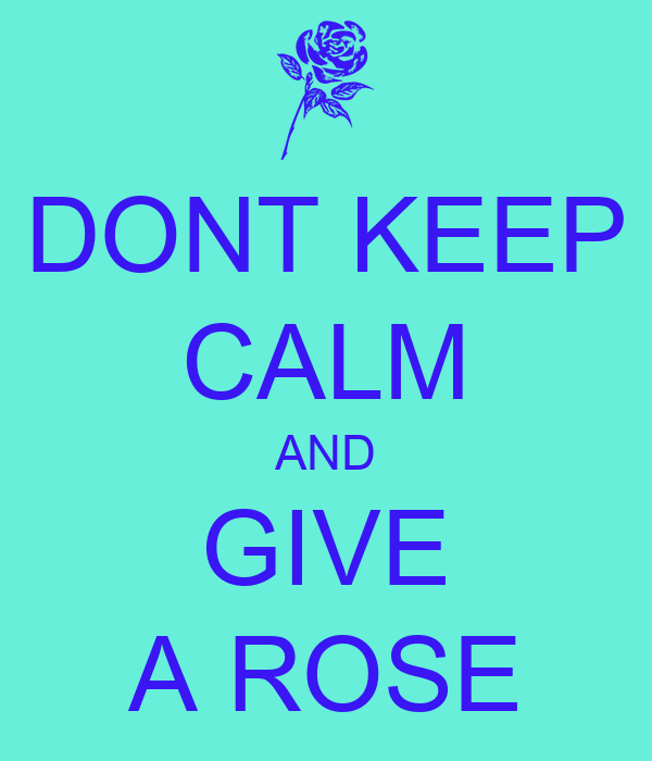 DONT KEEP CALM AND GIVE A ROSE