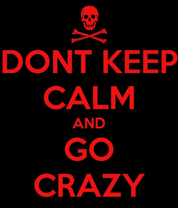 DONT KEEP CALM AND GO CRAZY