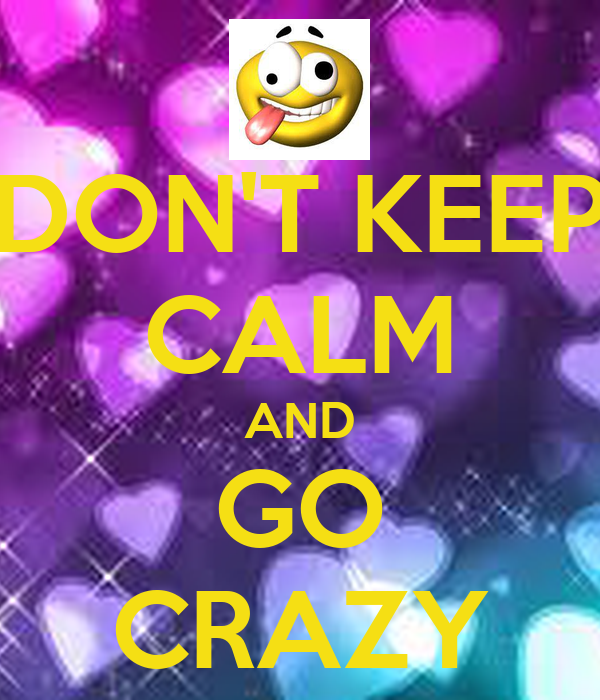 DON'T KEEP CALM AND GO CRAZY