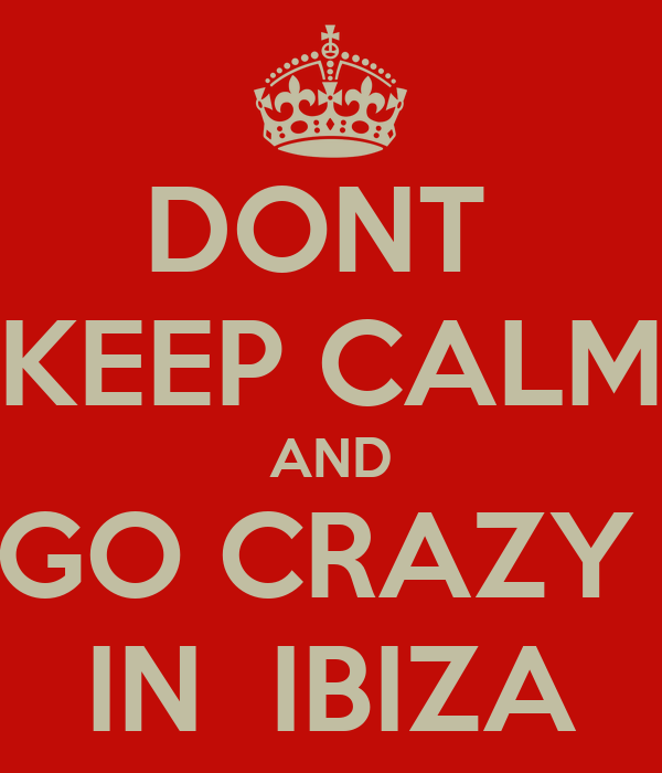 DONT  KEEP CALM AND GO CRAZY  IN  IBIZA
