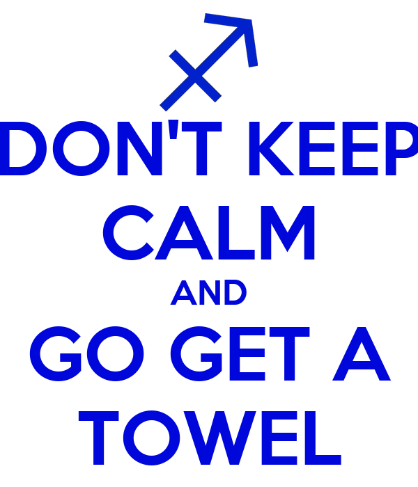DON'T KEEP CALM AND GO GET A TOWEL