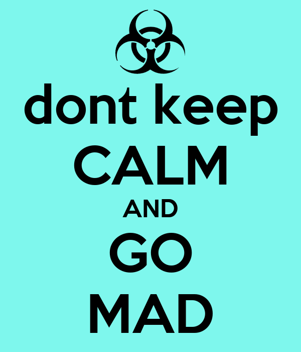dont keep CALM AND GO MAD