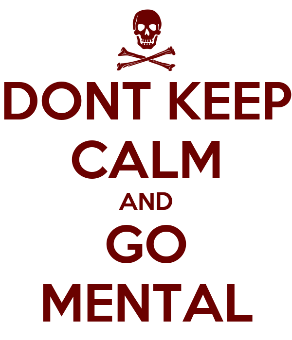 DONT KEEP CALM AND GO MENTAL