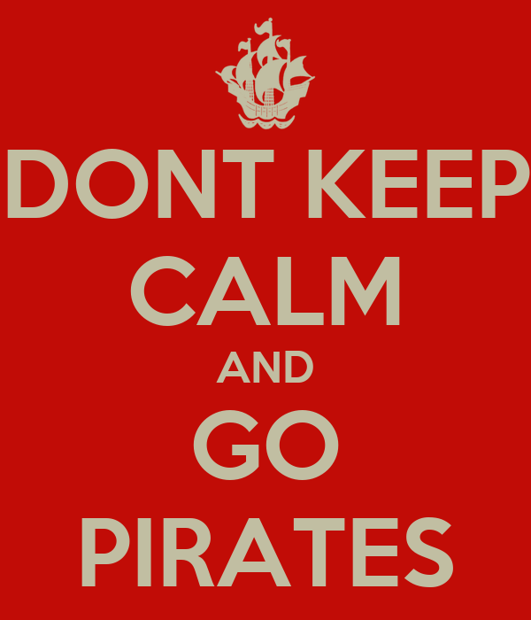 DONT KEEP CALM AND GO PIRATES