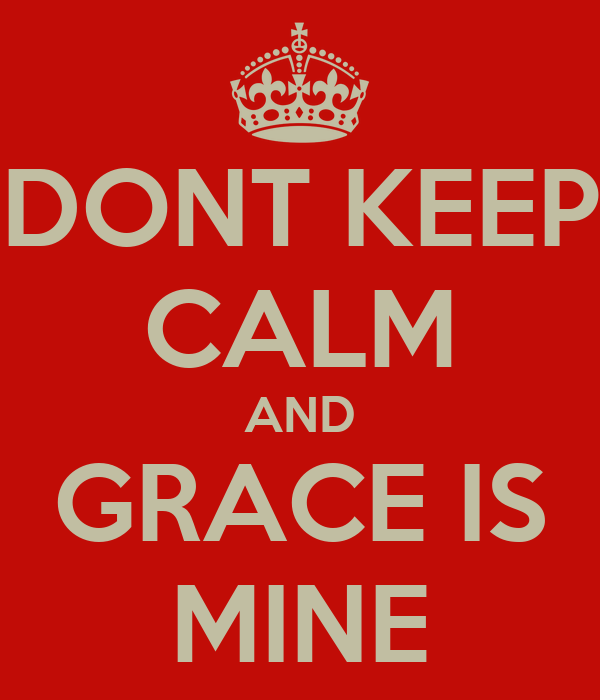 DONT KEEP CALM AND GRACE IS MINE