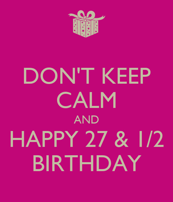DON'T KEEP CALM AND HAPPY 27 & 1/2 BIRTHDAY