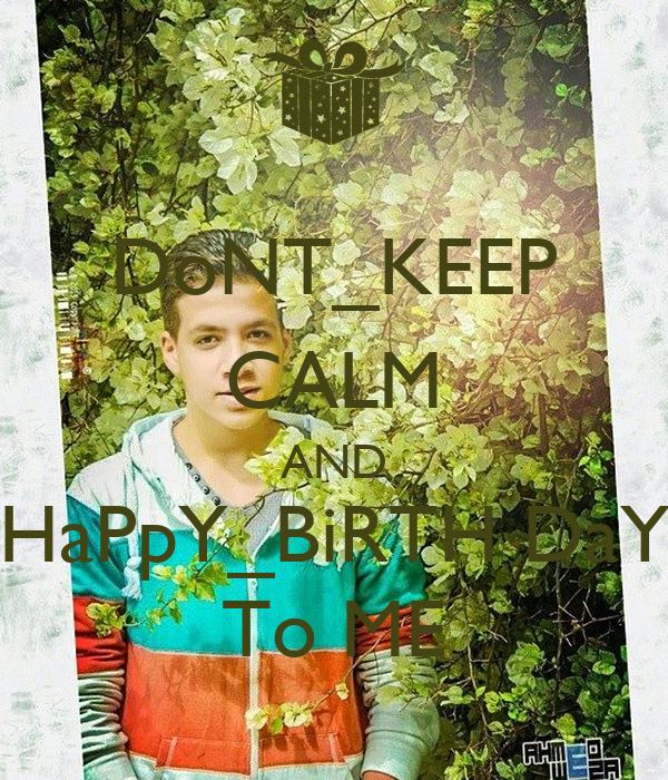 DoNT_KEEP CALM AND HaPpY_BiRTH DaY To ME