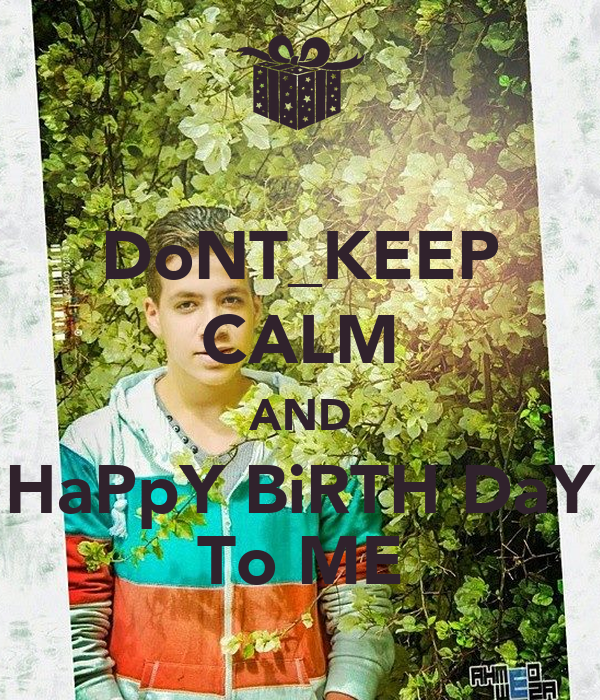 DoNT_KEEP CALM AND HaPpY BiRTH DaY To ME